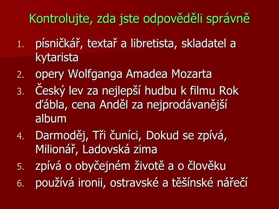 Kontrolujte, zda jste odpověděli správně 1. písničkář, textař a libretista, skladatel a kytarista 2. opery Wolfganga Amadea Mozarta 3. Český lev za ne