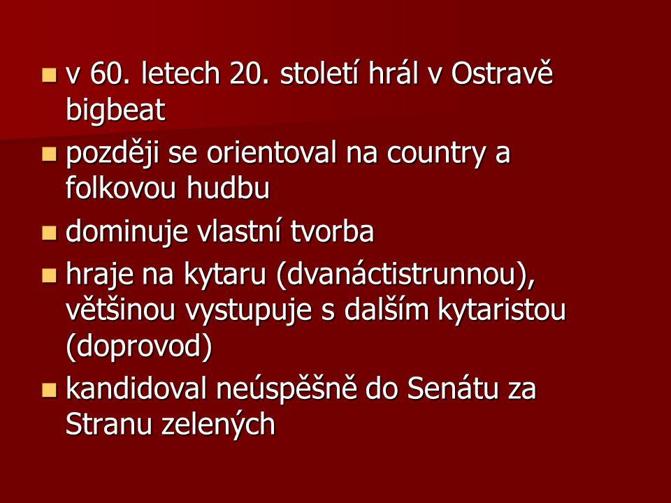 v 60. letech 20. století hrál v Ostravě bigbeat v 60. letech 20. století hrál v Ostravě bigbeat později se orientoval na country a folkovou hudbu pozd