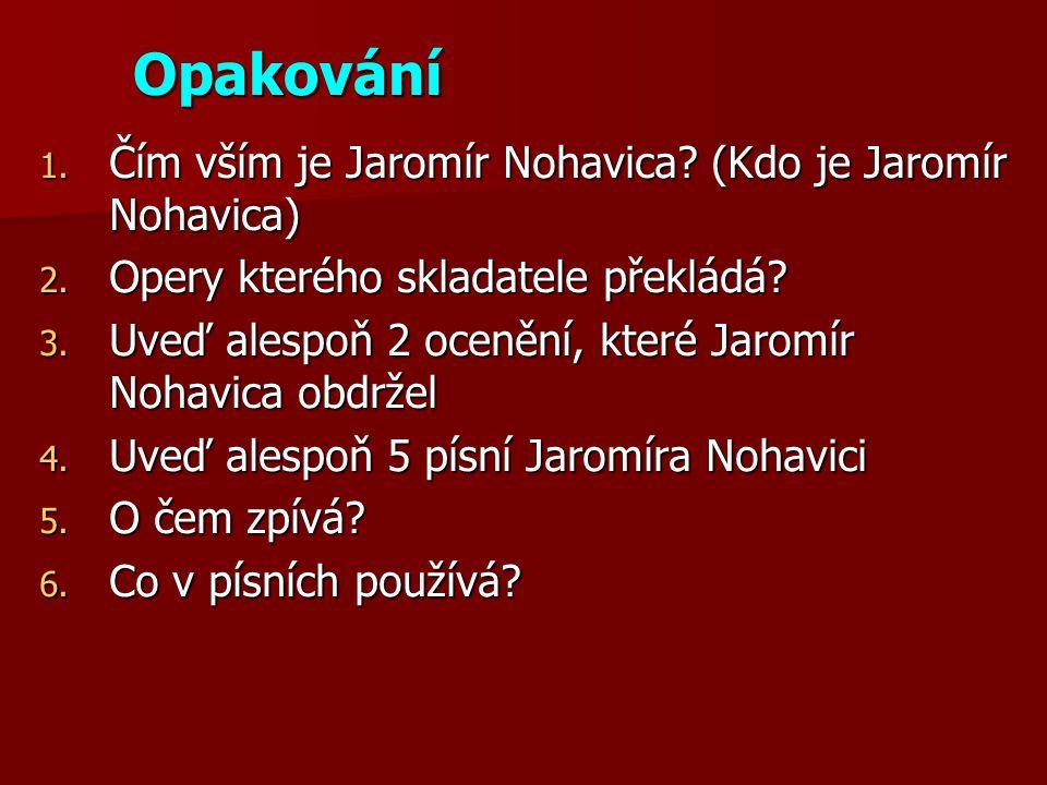 Opakování 1. Čím vším je Jaromír Nohavica? (Kdo je Jaromír Nohavica) 2. Opery kterého skladatele překládá? 3. Uveď alespoň 2 ocenění, které Jaromír No