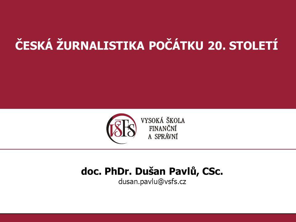 1.1. ČESKÁ ŽURNALISTIKA POČÁTKU 20. STOLETÍ doc. PhDr. Dušan Pavlů, CSc. dusan.pavlu@vsfs.cz