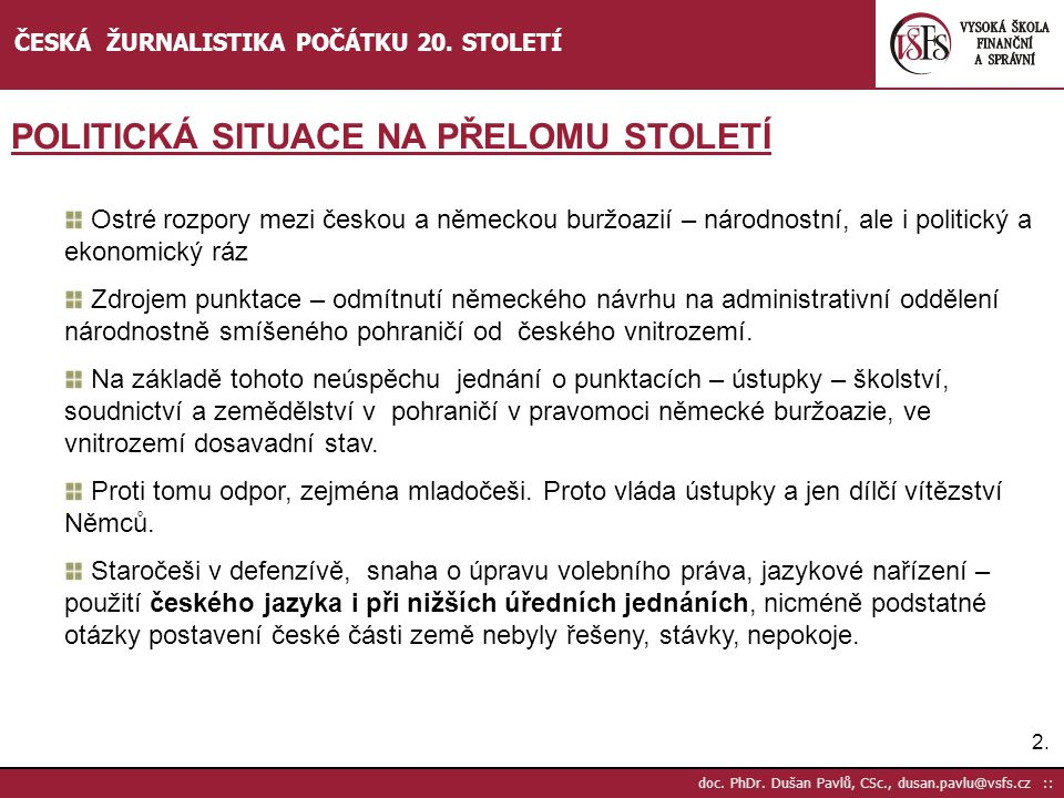 2.2. doc. PhDr. Dušan Pavlů, CSc., dusan.pavlu@vsfs.cz :: ČESKÁ ŽURNALISTIKA POČÁTKU 20. STOLETÍ POLITICKÁ SITUACE NA PŘELOMU STOLETÍ Ostré rozpory me