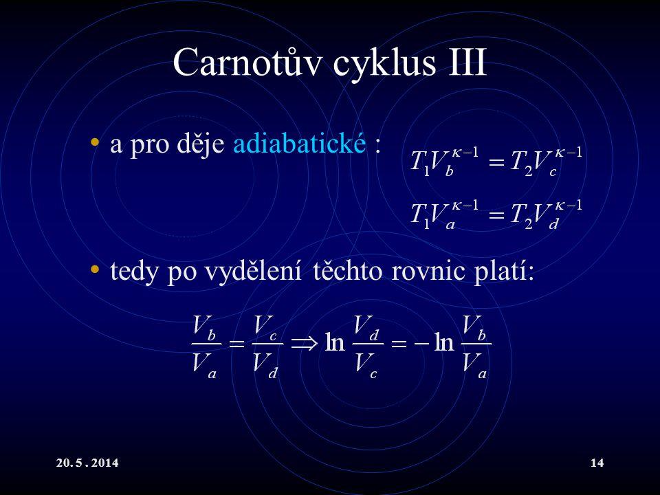 20. 5. 201414 Carnotův cyklus III a pro děje adiabatické : tedy po vydělení těchto rovnic platí: