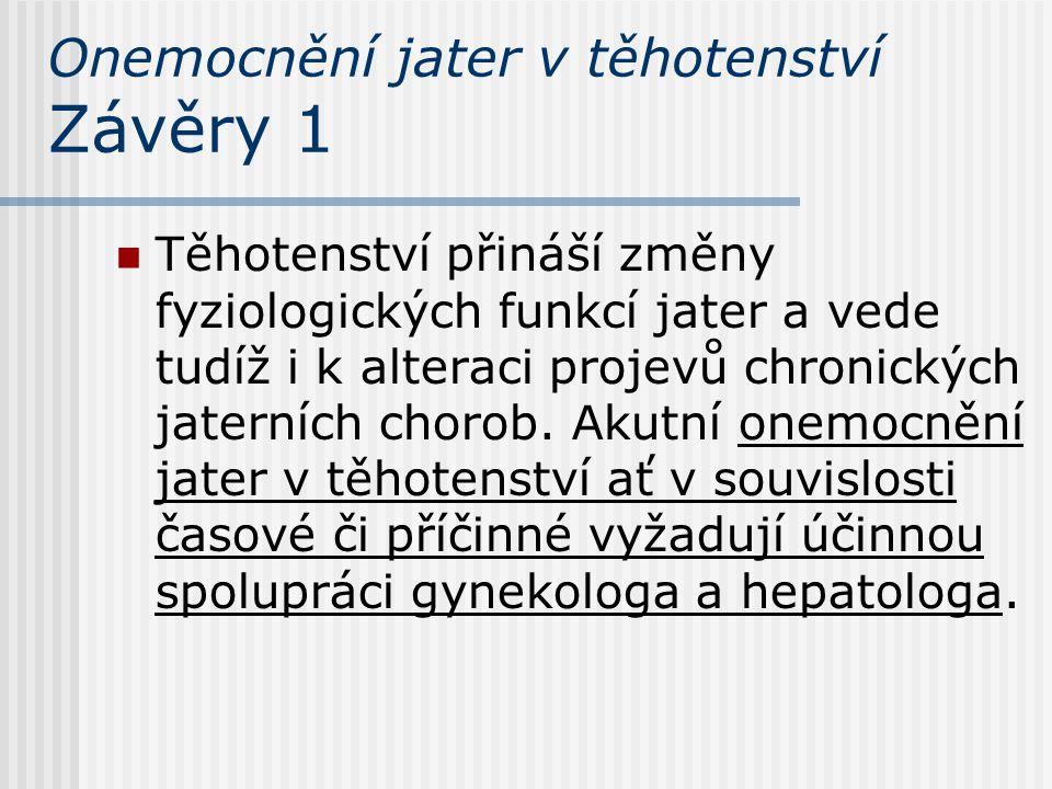 Onemocnění jater v těhotenství Závěry 1 Těhotenství přináší změny fyziologických funkcí jater a vede tudíž i k alteraci projevů chronických jaterních