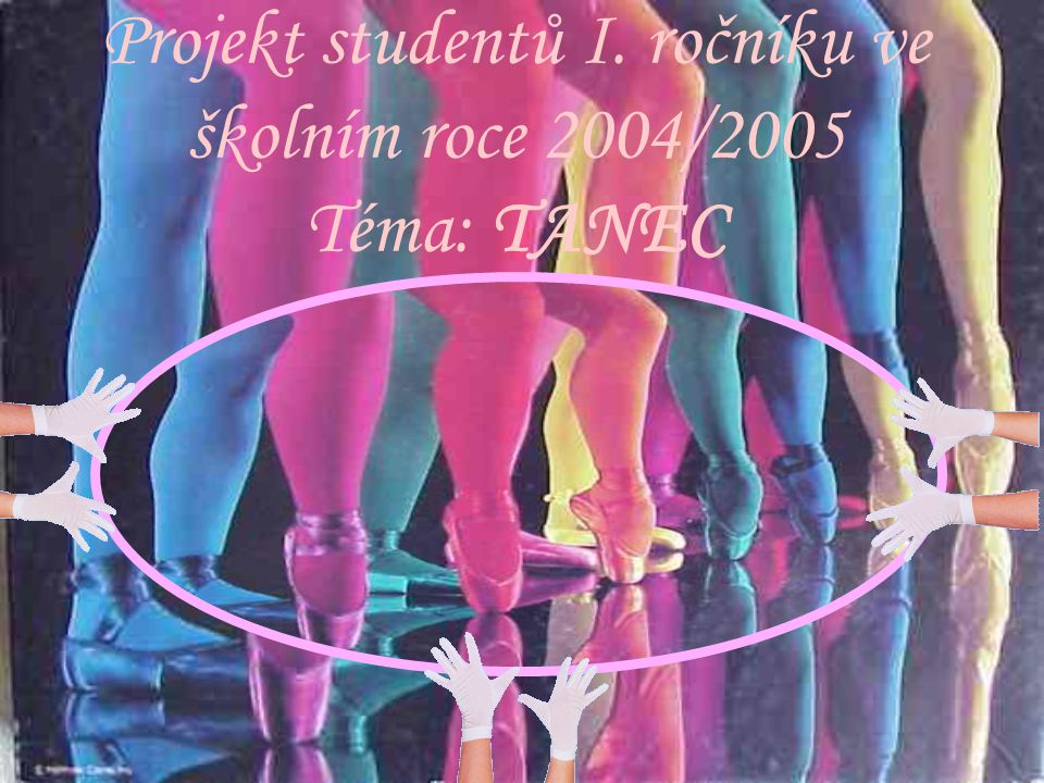 Projekt studentů I. ročníku ve školním roce 2004/2005 Téma: TANEC