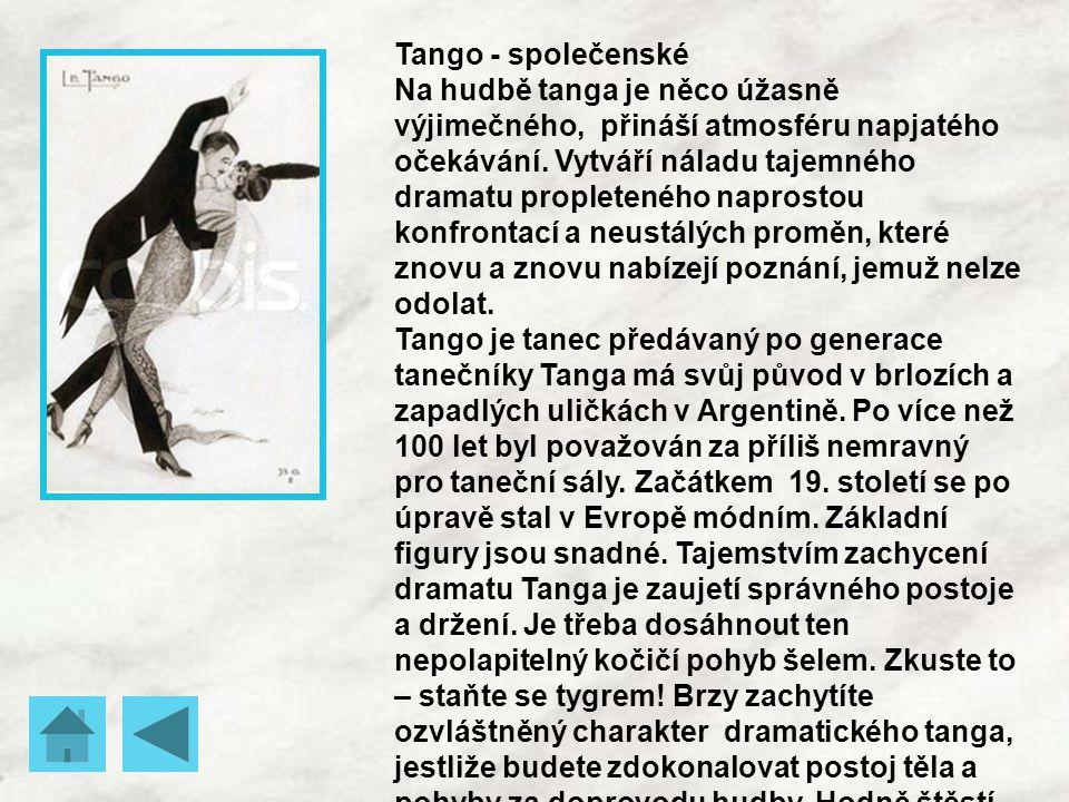 Tango - společenské Na hudbě tanga je něco úžasně výjimečného, přináší atmosféru napjatého očekávání. Vytváří náladu tajemného dramatu propleteného na