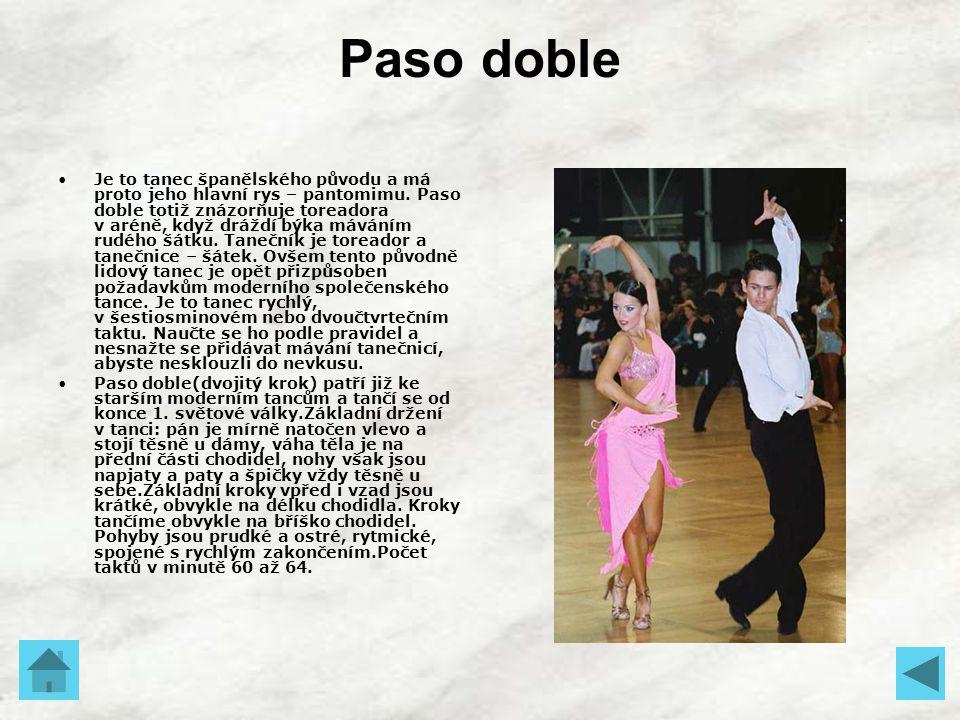 Paso doble Je to tanec španělského původu a má proto jeho hlavní rys – pantomimu. Paso doble totiž znázorňuje toreadora v aréně, když dráždí býka mává