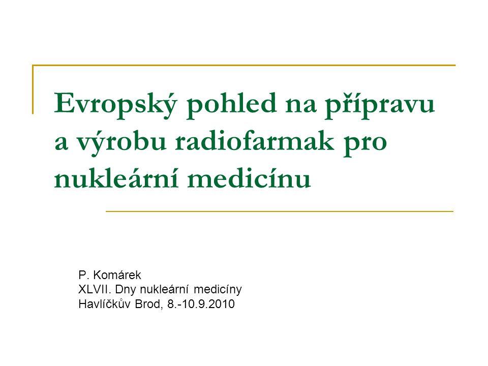 Evropský pohled na přípravu a výrobu radiofarmak pro nukleární medicínu P. Komárek XLVII. Dny nukleární medicíny Havlíčkův Brod, 8.-10.9.2010