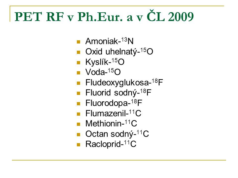PET RF v Ph.Eur. a v ČL 2009 Amoniak- 13 N Oxid uhelnatý- 15 O Kyslík- 15 O Voda- 15 O Fludeoxyglukosa- 18 F Fluorid sodný- 18 F Fluorodopa- 18 F Flum