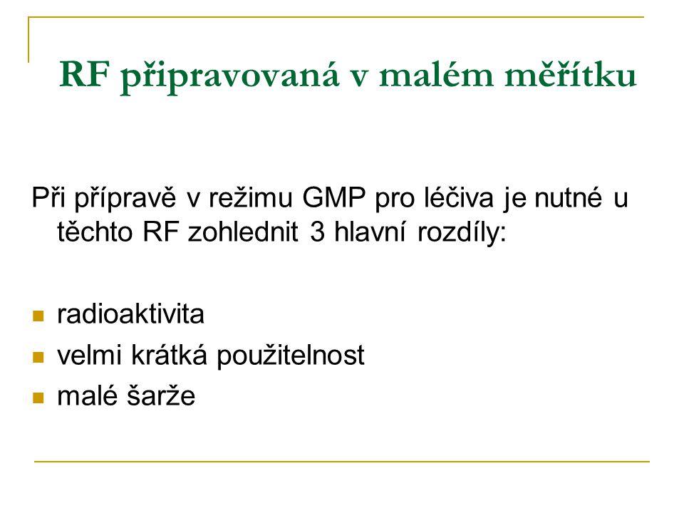 RF připravovaná v malém měřítku Při přípravě v režimu GMP pro léčiva je nutné u těchto RF zohlednit 3 hlavní rozdíly: radioaktivita velmi krátká použitelnost malé šarže