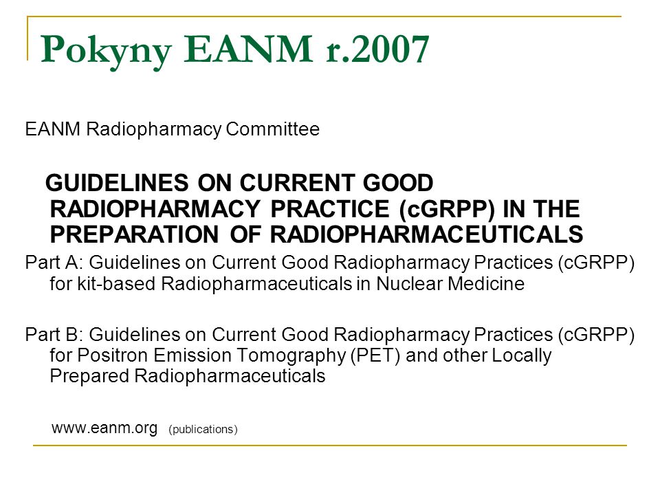 Pokyny EANM r.2007 EANM Radiopharmacy Committee GUIDELINES ON CURRENT GOOD RADIOPHARMACY PRACTICE (cGRPP) IN THE PREPARATION OF RADIOPHARMACEUTICALS P