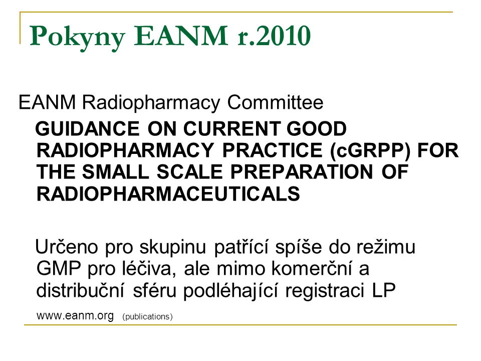 Pokyny EANM r.2010 EANM Radiopharmacy Committee GUIDANCE ON CURRENT GOOD RADIOPHARMACY PRACTICE (cGRPP) FOR THE SMALL SCALE PREPARATION OF RADIOPHARMA