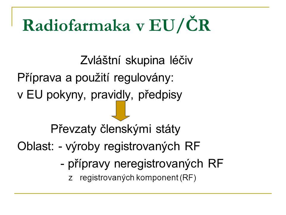 Radiofarmaka v EU/ČR Zvláštní skupina léčiv Příprava a použití regulovány: v EU pokyny, pravidly, předpisy Převzaty členskými státy Oblast: - výroby registrovaných RF - přípravy neregistrovaných RF z registrovaných komponent (RF)