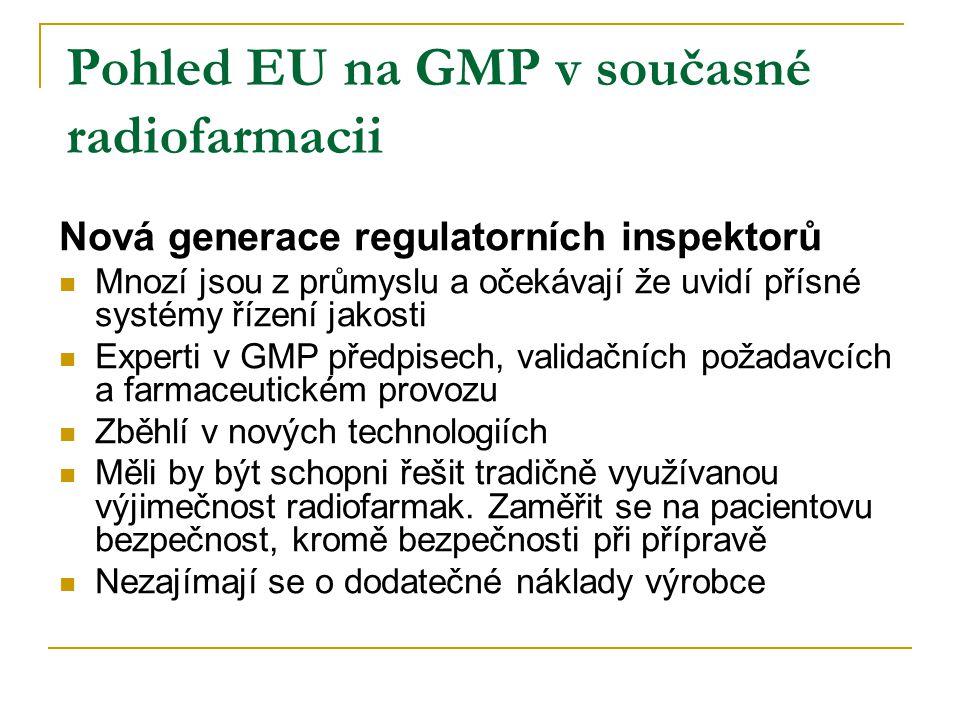 Pohled EU na GMP v současné radiofarmacii Nová generace regulatorních inspektorů Mnozí jsou z průmyslu a očekávají že uvidí přísné systémy řízení jakosti Experti v GMP předpisech, validačních požadavcích a farmaceutickém provozu Zběhlí v nových technologiích Měli by být schopni řešit tradičně využívanou výjimečnost radiofarmak.