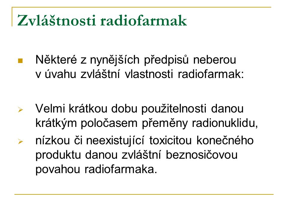 Zvláštnosti radiofarmak Některé z nynějších předpisů neberou v úvahu zvláštní vlastnosti radiofarmak:  Velmi krátkou dobu použitelnosti danou krátkým poločasem přeměny radionuklidu,  nízkou či neexistující toxicitou konečného produktu danou zvláštní beznosičovou povahou radiofarmaka.