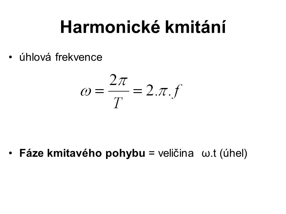Harmonické kmitání úhlová frekvence Fáze kmitavého pohybu = veličina ω.t (úhel)