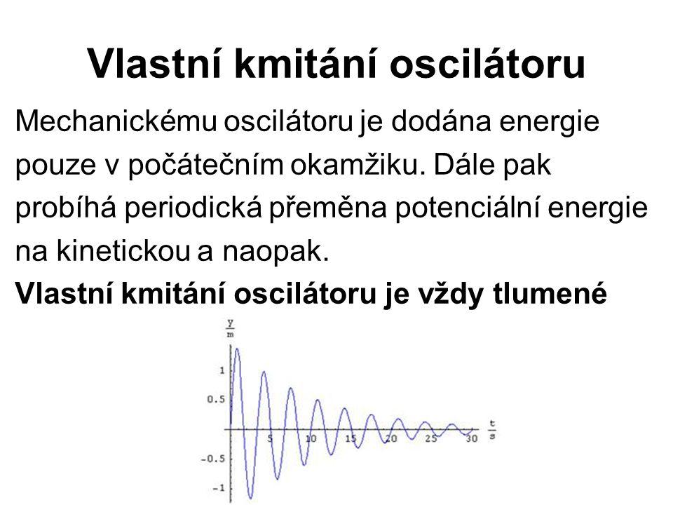 Vlastní kmitání oscilátoru Mechanickému oscilátoru je dodána energie pouze v počátečním okamžiku. Dále pak probíhá periodická přeměna potenciální ener