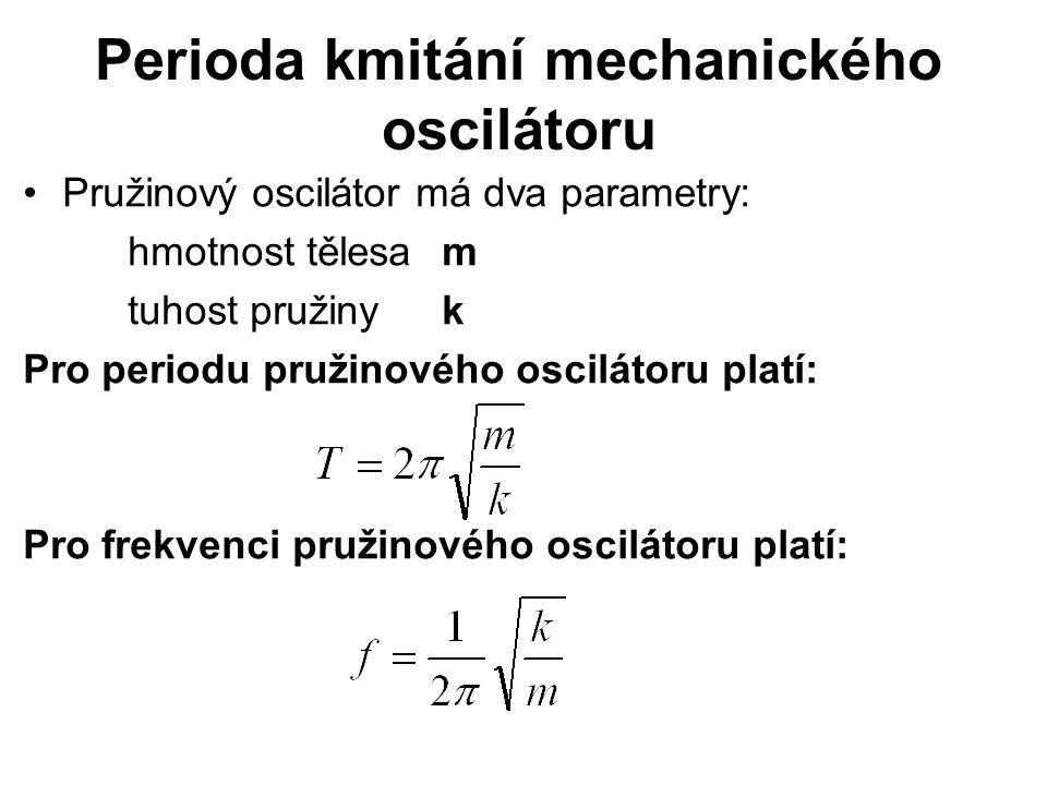 Perioda kmitání mechanického oscilátoru Pružinový oscilátor má dva parametry: hmotnost tělesa m tuhost pružiny k Pro periodu pružinového oscilátoru pl