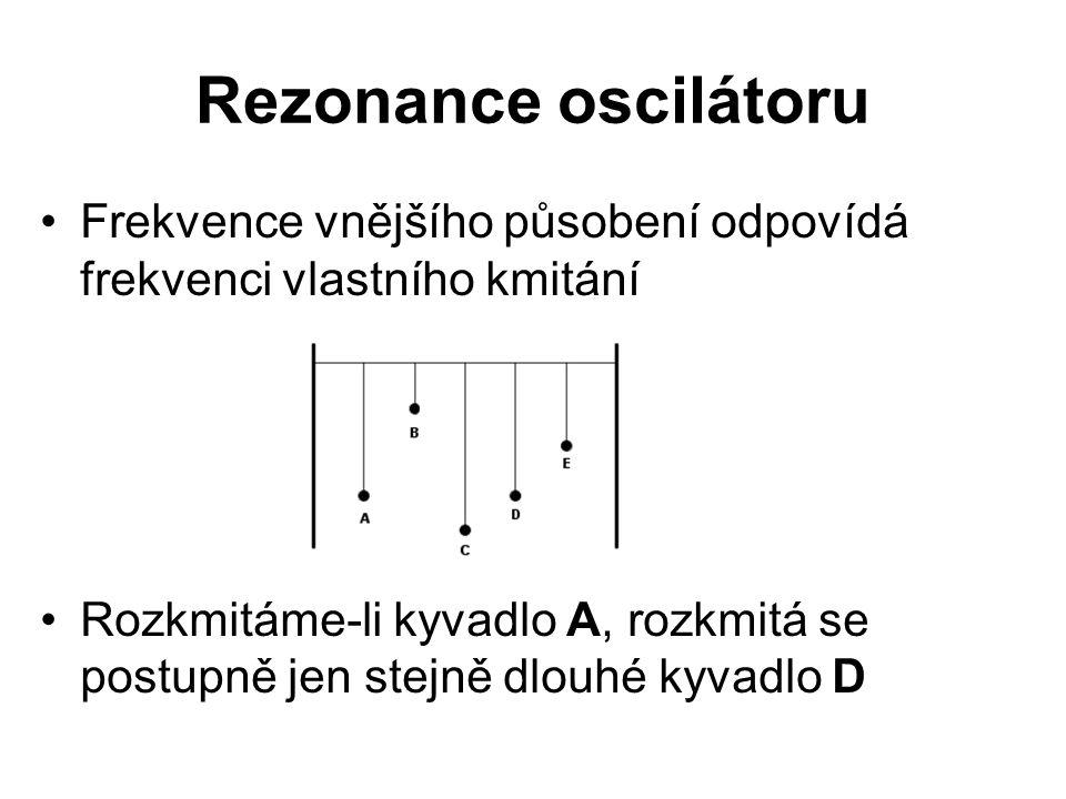 Rezonance oscilátoru Frekvence vnějšího působení odpovídá frekvenci vlastního kmitání Rozkmitáme-li kyvadlo A, rozkmitá se postupně jen stejně dlouhé