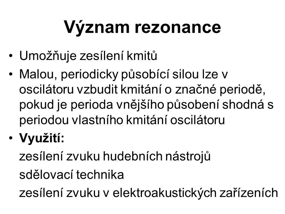 Význam rezonance Umožňuje zesílení kmitů Malou, periodicky působící silou lze v oscilátoru vzbudit kmitání o značné periodě, pokud je perioda vnějšího