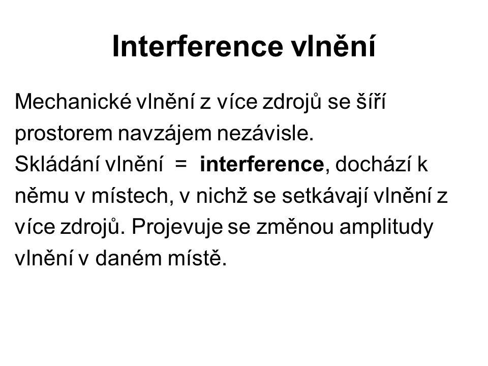 Interference vlnění Mechanické vlnění z více zdrojů se šíří prostorem navzájem nezávisle. Skládání vlnění = interference, dochází k němu v místech, v