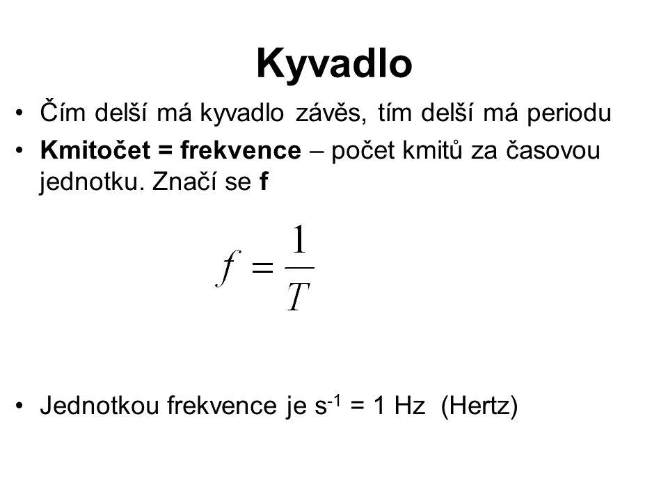 Kyvadlo Čím delší má kyvadlo závěs, tím delší má periodu Kmitočet = frekvence – počet kmitů za časovou jednotku. Značí se f Jednotkou frekvence je s -