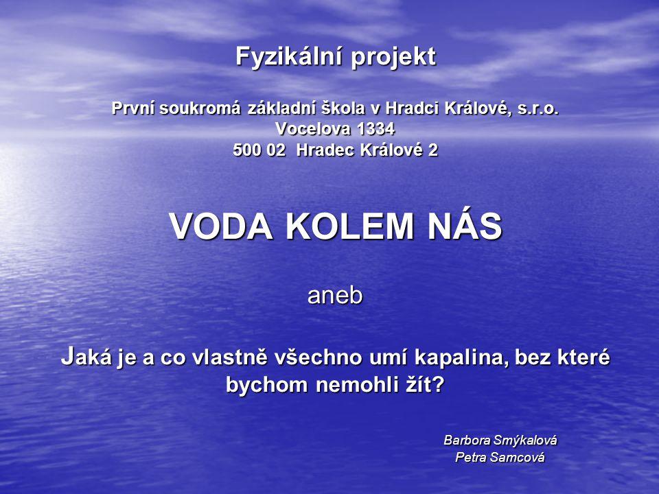 Fyzikální projekt První soukromá základní škola v Hradci Králové, s.r.o. Vocelova 1334 500 02 Hradec Králové 2 VODA KOLEM NÁS aneb J aká je a co vlast