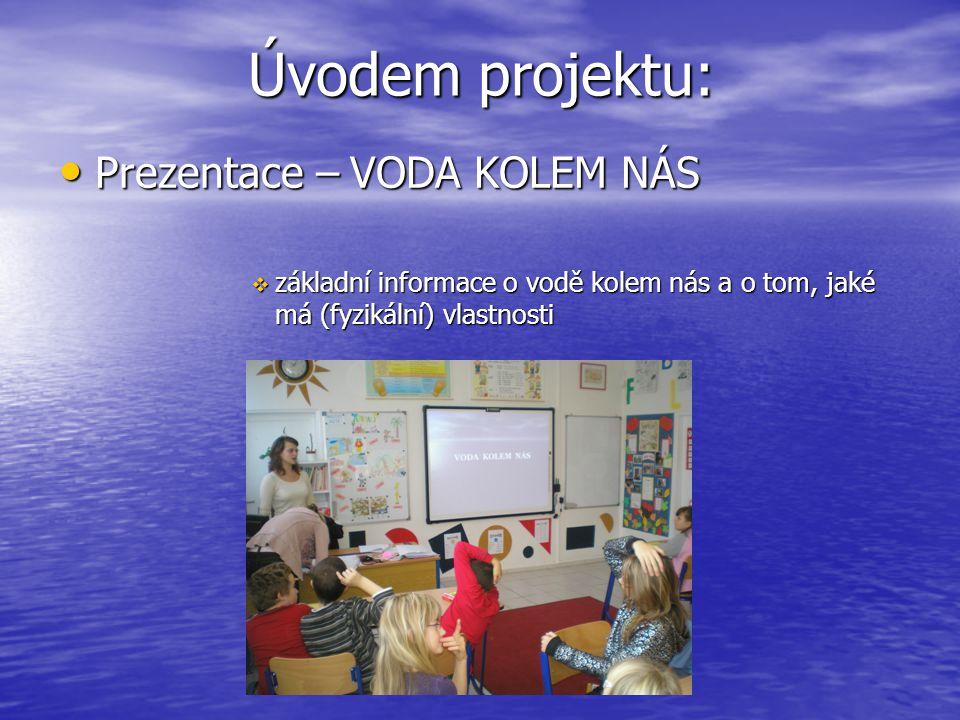 Úvodem projektu: Prezentace – VODA KOLEM NÁS Prezentace – VODA KOLEM NÁS  základní informace o vodě kolem nás a o tom, jaké má (fyzikální) vlastnosti