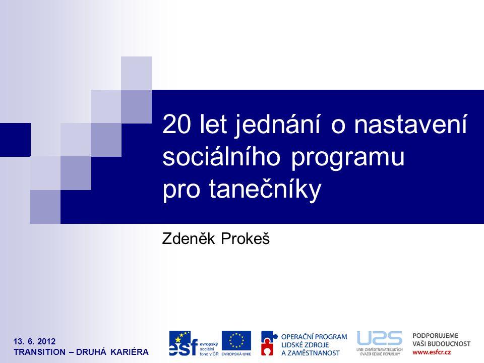 13. 6. 2012 TRANSITION – DRUHÁ KARIÉRA 20 let jednání o nastavení sociálního programu pro tanečníky Zdeněk Prokeš