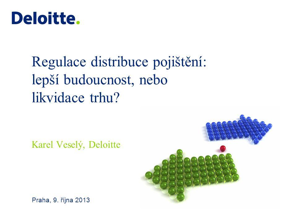 Regulace distribuce pojištění: lepší budoucnost, nebo likvidace trhu? Praha, 9. října 2013 Karel Veselý, Deloitte