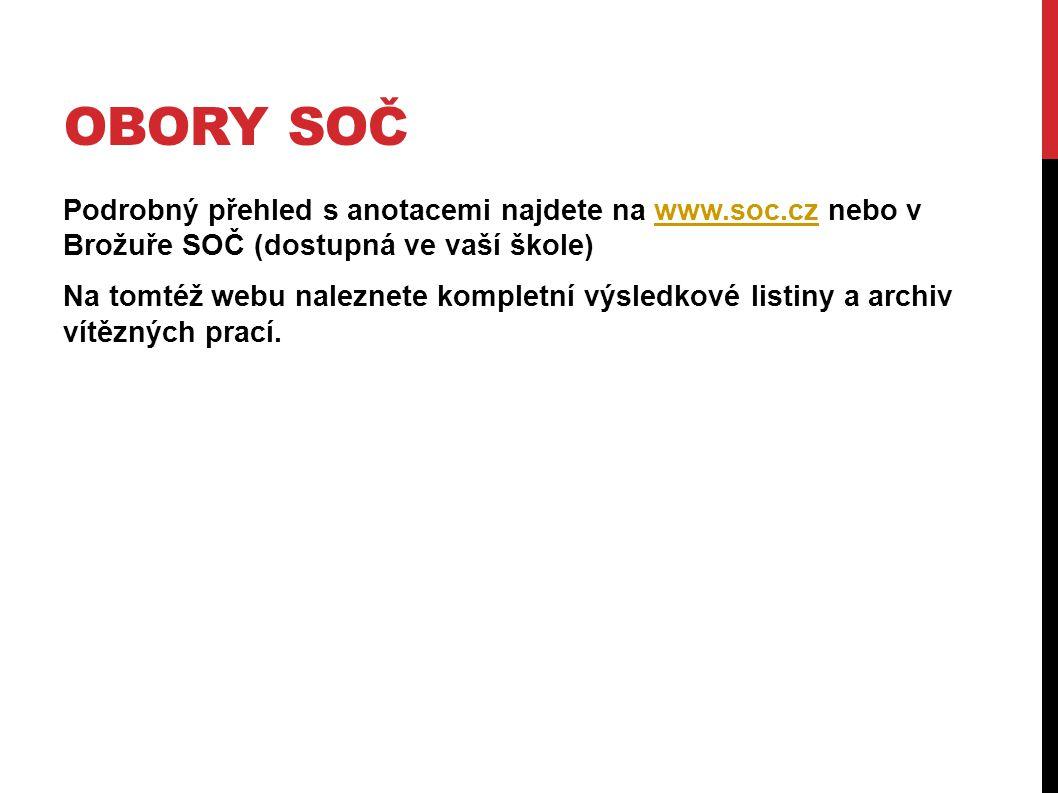 OBORY SOČ Podrobný přehled s anotacemi najdete na www.soc.cz nebo v Brožuře SOČ (dostupná ve vaší škole)www.soc.cz Na tomtéž webu naleznete kompletní výsledkové listiny a archiv vítězných prací.
