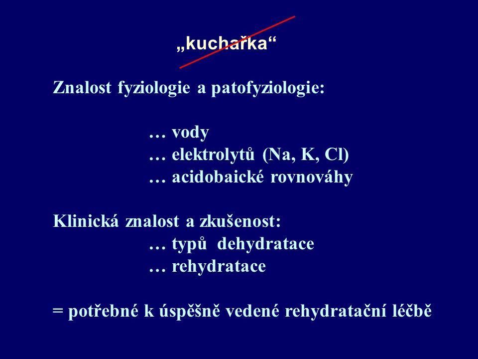 """""""kuchařka Znalost fyziologie a patofyziologie: … vody … elektrolytů (Na, K, Cl) … acidobaické rovnováhy Klinická znalost a zkušenost: … typů dehydratace … rehydratace = potřebné k úspěšně vedené rehydratační léčbě"""
