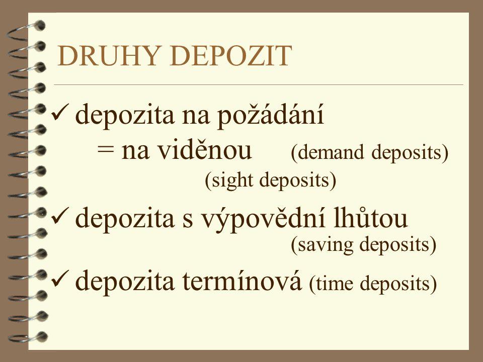 DRUHY DEPOZIT depozita na požádání = na viděnou (demand deposits) (sight deposits) depozita s výpovědní lhůtou (saving deposits) depozita termínová (t