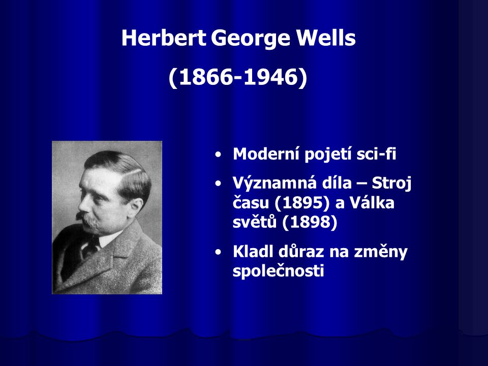 Herbert George Wells (1866-1946) Moderní pojetí sci-fi Významná díla – Stroj času (1895) a Válka světů (1898) Kladl důraz na změny společnosti