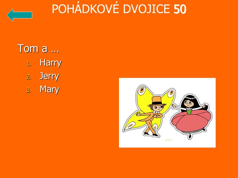 Tom a … Tom a … 1. Harry 2. Jerry 3. Mary 50 POHÁDKOVÉ DVOJICE 50