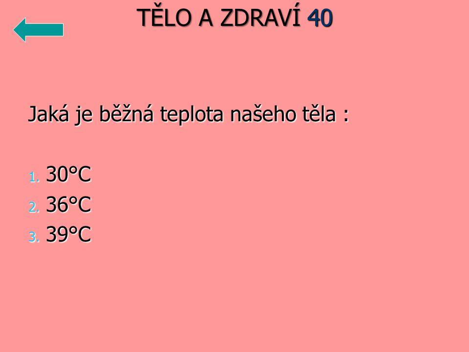 Jaká je běžná teplota našeho těla : 1. 30°C 2. 36°C 3. 39°C TĚLO A ZDRAVÍ 40