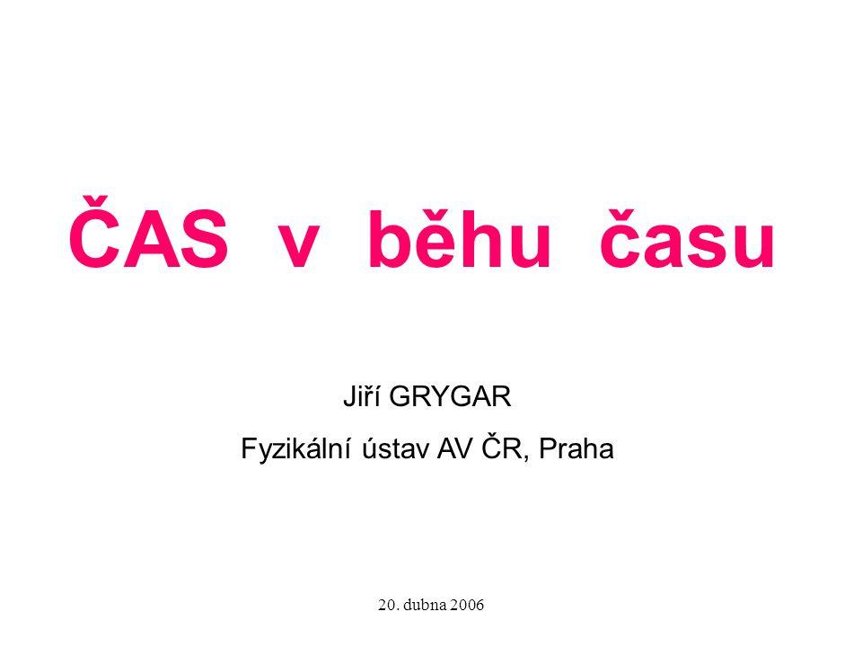20. dubna 2006 ČAS v běhu času Jiří GRYGAR Fyzikální ústav AV ČR, Praha