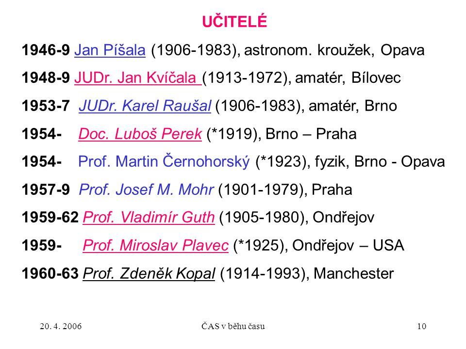 20. 4. 2006ČAS v běhu času10 UČITELÉ 1946-9 Jan Píšala (1906-1983), astronom. kroužek, Opava 1948-9 JUDr. Jan Kvíčala (1913-1972), amatér, Bílovec 195