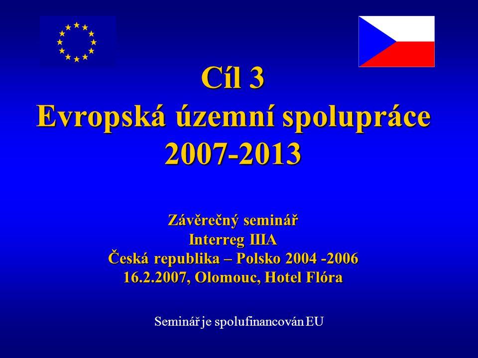 Cíl 3 Evropská územní spolupráce 2007-2013 Závěrečný seminář Interreg IIIA Česká republika – Polsko 2004 -2006 16.2.2007, Olomouc, Hotel Flóra Seminář je spolufinancován EU