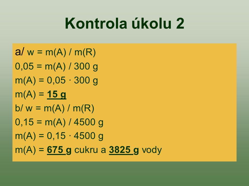 Kontrola úkolu 2 a/ w = m(A) / m(R) 0,05 = m(A) / 300 g m(A) = 0,05 · 300 g m(A) = 15 g b/ w = m(A) / m(R) 0,15 = m(A) / 4500 g m(A) = 0,15 · 4500 g m