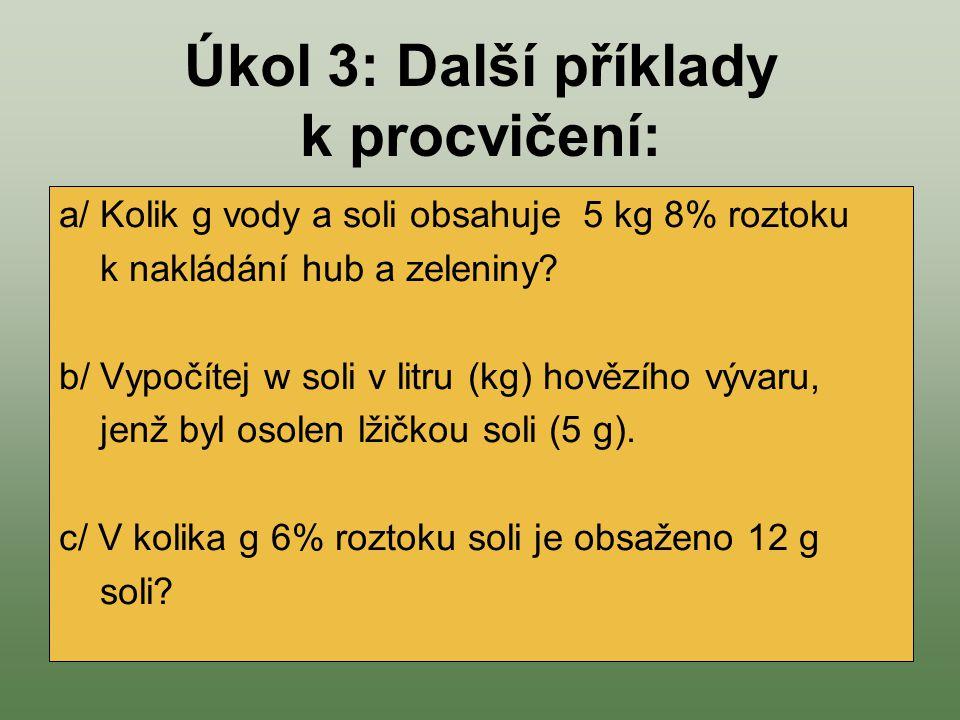 Úkol 3: Další příklady k procvičení: a/ Kolik g vody a soli obsahuje 5 kg 8% roztoku k nakládání hub a zeleniny? b/ Vypočítej w soli v litru (kg) hově