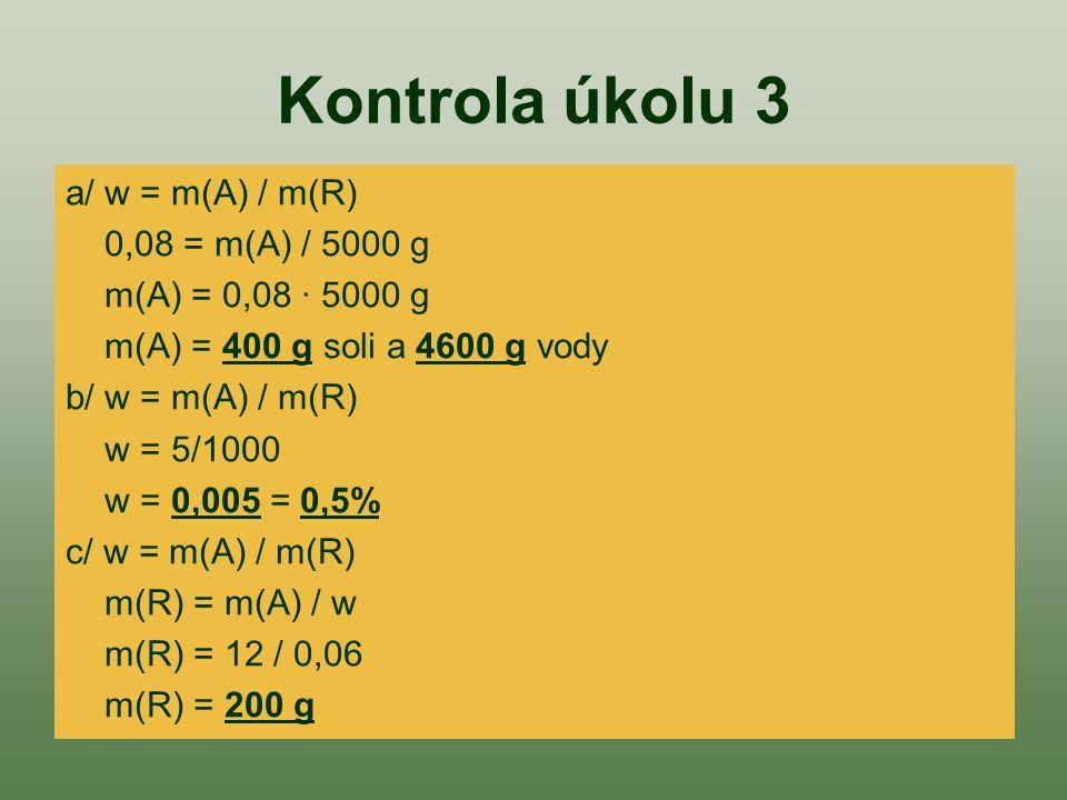 Kontrola úkolu 3 a/ w = m(A) / m(R) 0,08 = m(A) / 5000 g m(A) = 0,08 · 5000 g m(A) = 400 g soli a 4600 g vody b/ w = m(A) / m(R) w = 5/1000 w = 0,005