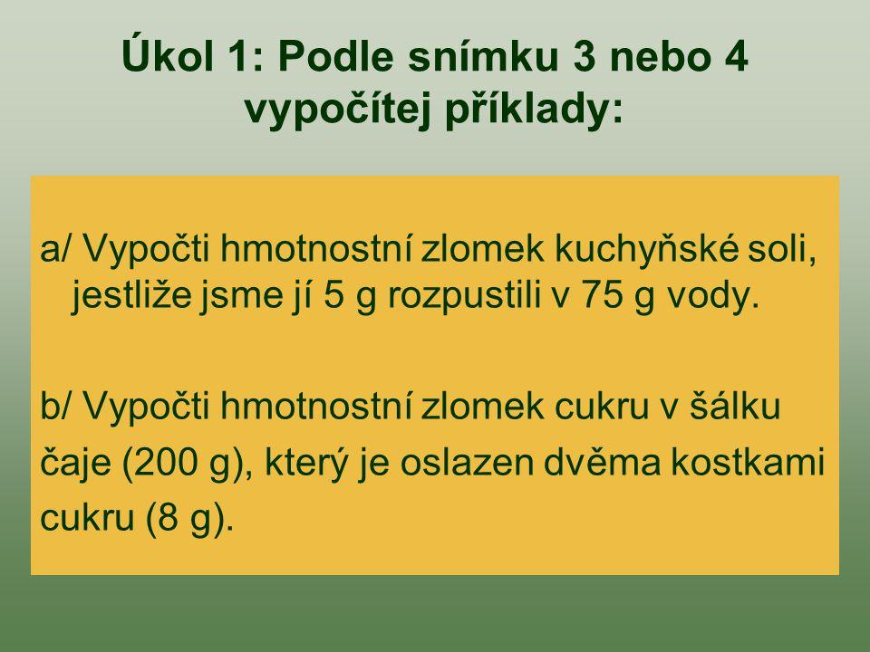 Úkol 1: Podle snímku 3 nebo 4 vypočítej příklady: a/ Vypočti hmotnostní zlomek kuchyňské soli, jestliže jsme jí 5 g rozpustili v 75 g vody. b/ Vypočti
