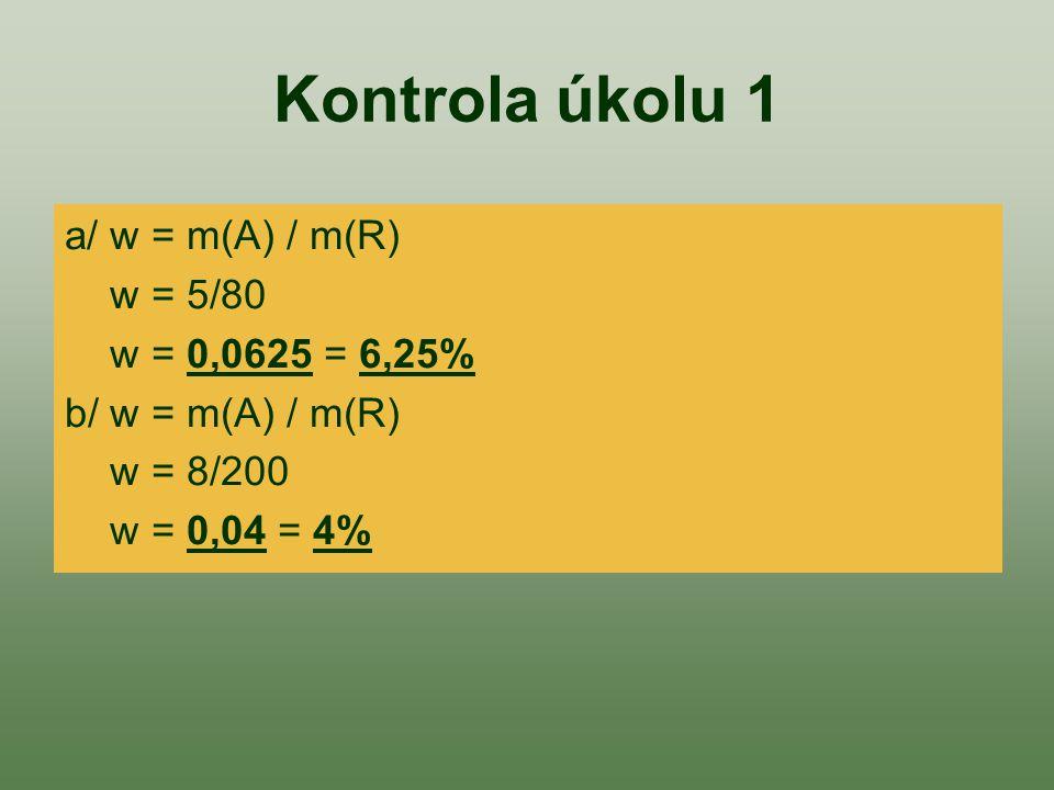 Kontrola úkolu 1 a/ w = m(A) / m(R) w = 5/80 w = 0,0625 = 6,25% b/ w = m(A) / m(R) w = 8/200 w = 0,04 = 4%