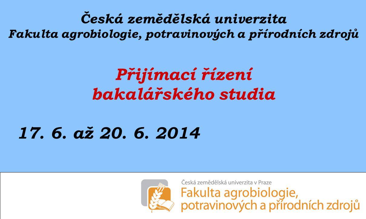 Česká zemědělská univerzita Fakulta agrobiologie, potravinových a přírodních zdrojů Přijímací řízení bakalářského studia 17. 6. až 20. 6. 2014