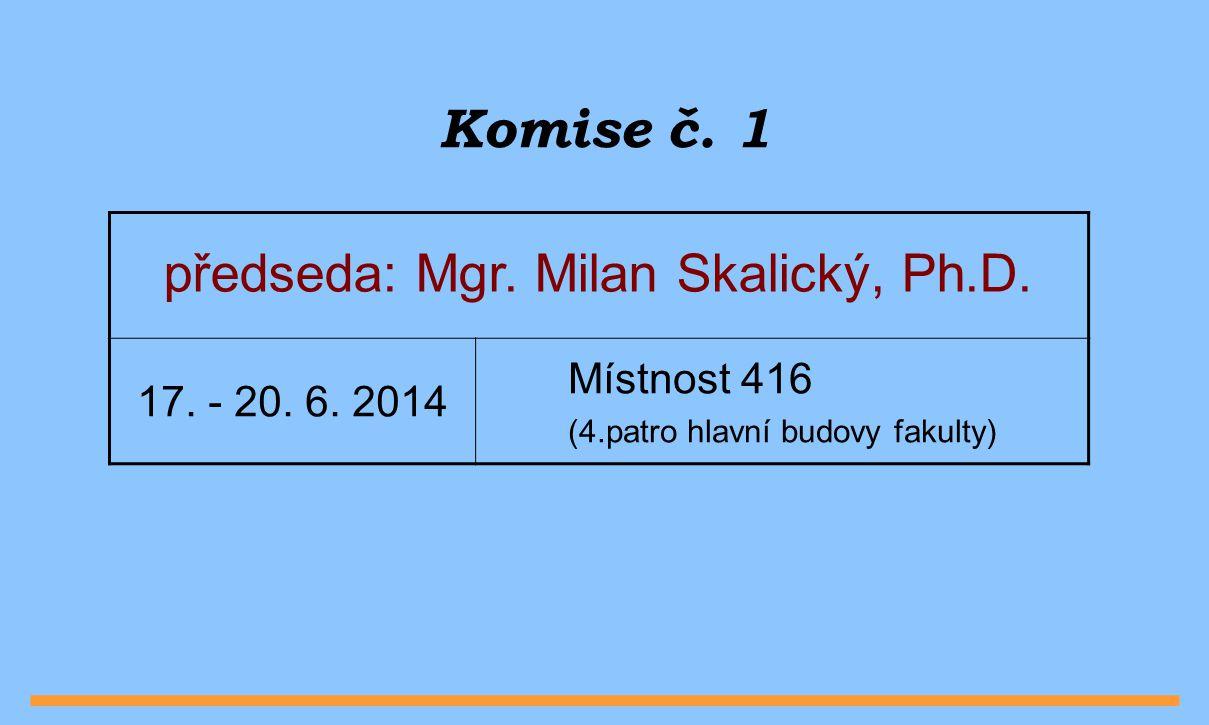 Komise č. 1 předseda: Mgr. Milan Skalický, Ph.D. 17. - 20. 6. 2014 Místnost 416 (4.patro hlavní budovy fakulty)