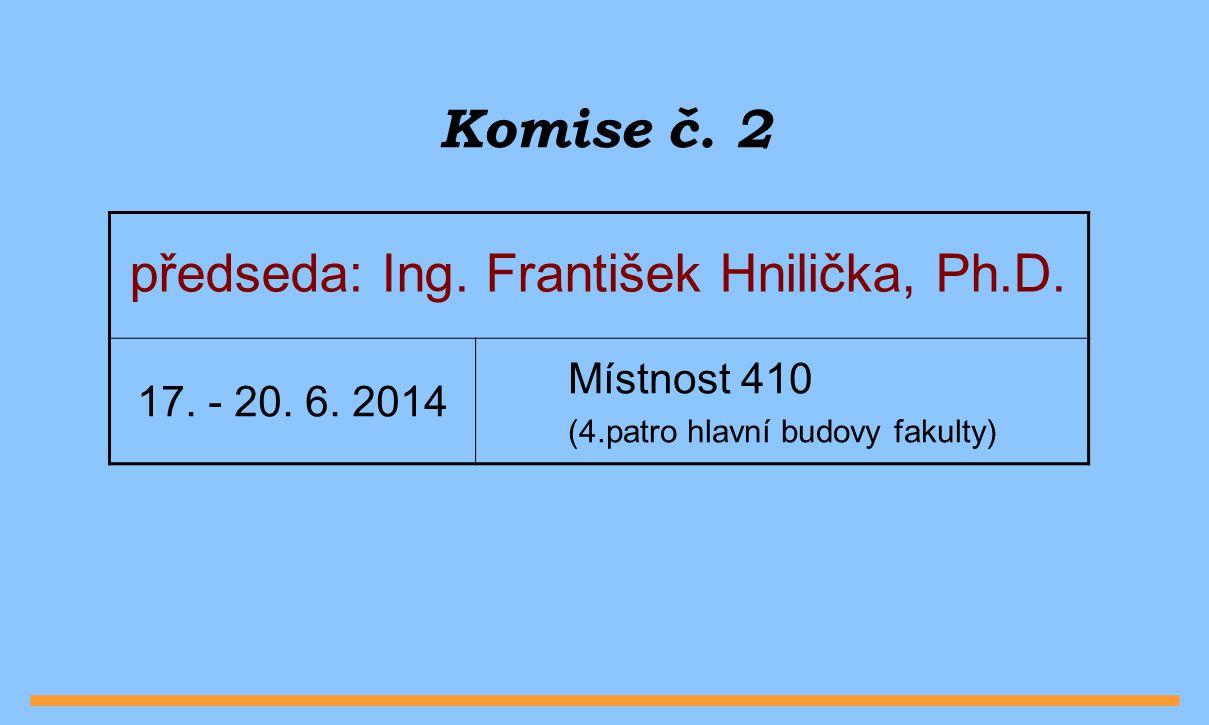Komise č. 2 předseda: Ing. František Hnilička, Ph.D. 17. - 20. 6. 2014 Místnost 410 (4.patro hlavní budovy fakulty)