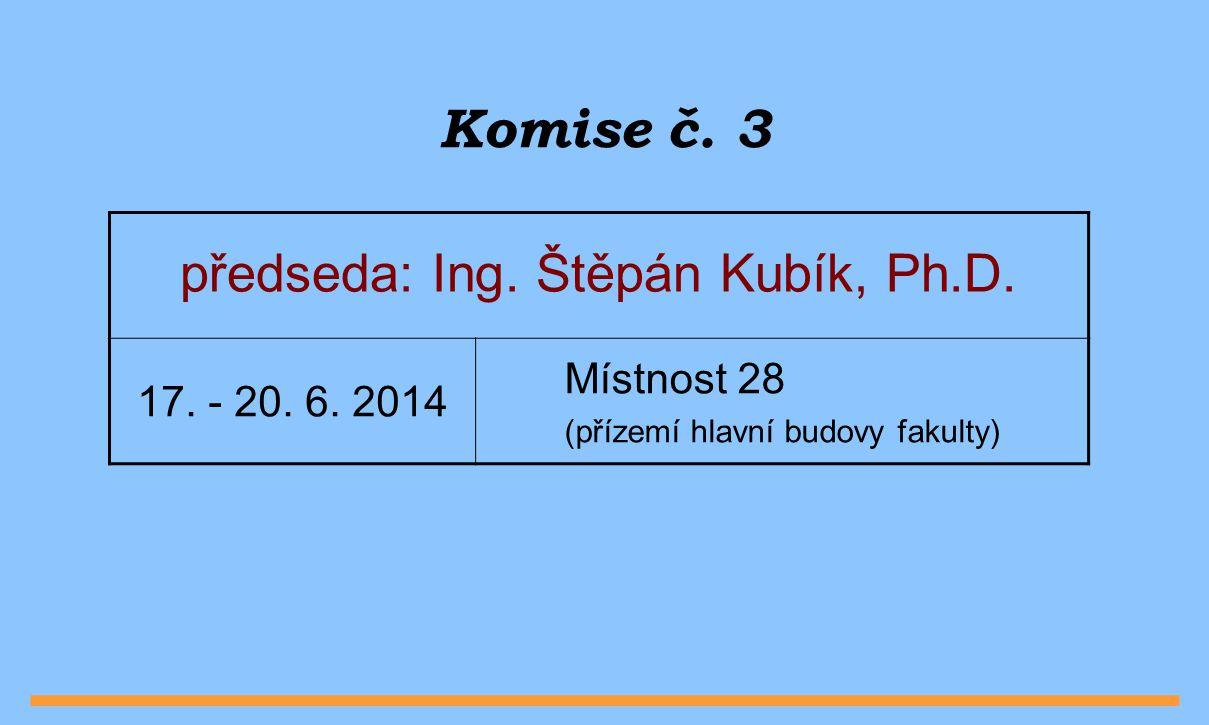Komise č. 3 předseda: Ing. Štěpán Kubík, Ph.D. 17. - 20. 6. 2014 Místnost 28 (přízemí hlavní budovy fakulty)