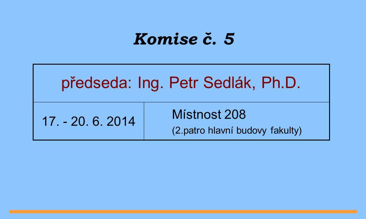 Komise č. 5 předseda: Ing. Petr Sedlák, Ph.D. 17. - 20. 6. 2014 Místnost 208 (2.patro hlavní budovy fakulty)
