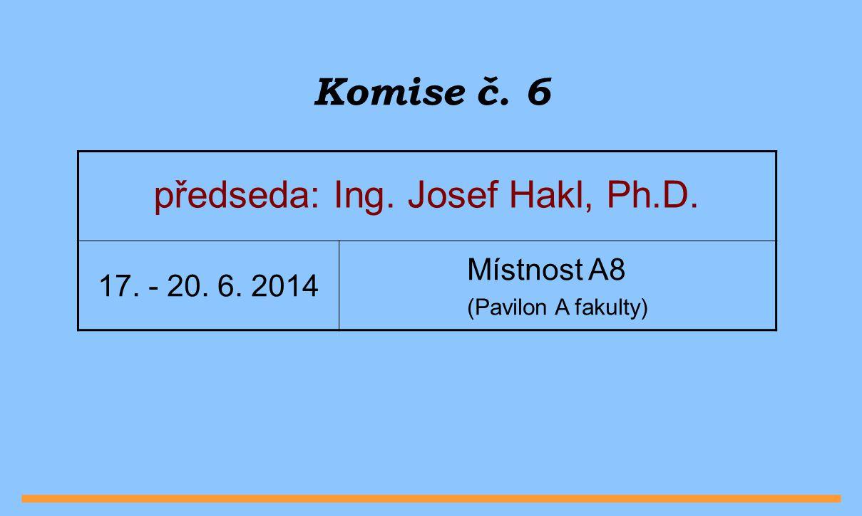 Komise č. 6 předseda: Ing. Josef Hakl, Ph.D. 17. - 20. 6. 2014 Místnost A8 (Pavilon A fakulty)