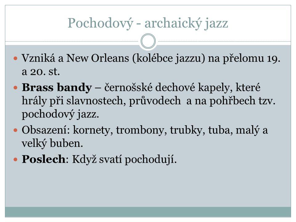 Pochodový - archaický jazz Vzniká a New Orleans (kolébce jazzu) na přelomu 19. a 20. st. Brass bandy – černošské dechové kapely, které hrály při slavn